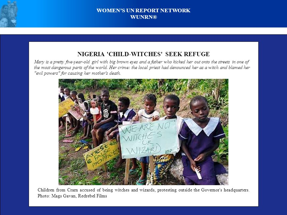 WOMEN'S UN REPORT NETWORK WUNRN® NIGERIA CHILD-WITCHES SEEK REFUGE Mary is a pretty five-year-old girl with big brown eyes and a father who kicked her out onto the streets in one of the most dangerous parts of the world.