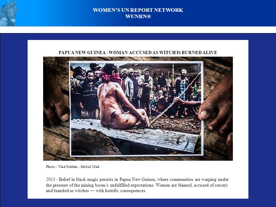WOMEN'S UN REPORT NETWORK WUNRN® PAPUA NEW GUINEA - WOMAN ACCUSED AS WITCH IS BURNED ALIVE Photo - Vlad Sokhin - Global Mail 2013 - Belief in black magic persists in Papua New Guinea, where communities are warping under the pressure of the mining boom's unfulfilled expectations.