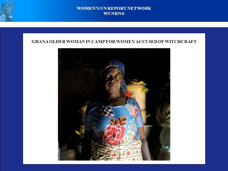 WOMEN'S UN REPORT NETWORK WUNRN® GHANA OLDER WOMAN IN CAMP FOR WOMEN ACCUSED OF WITCHCRAFT