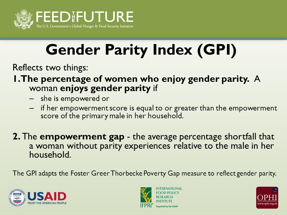 Gender Parity Index (GPI) Reflects two things: 1. The percentage of women who enjoy gender parity.