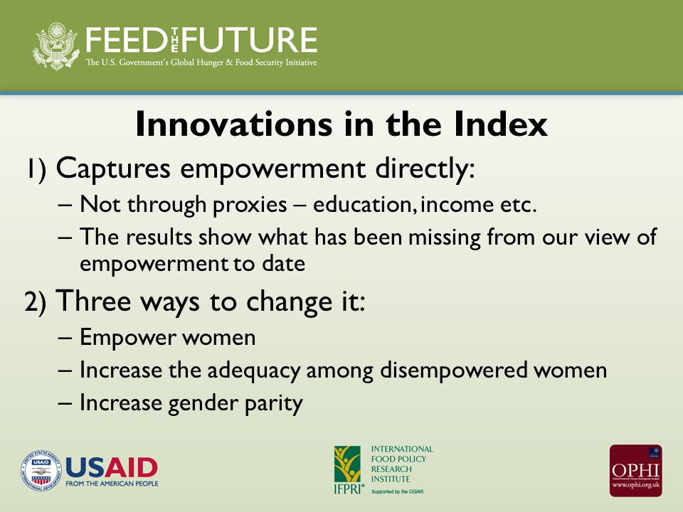 Innovations in the Index 1) Captures empowerment directly: – Not through proxies – education, income etc.
