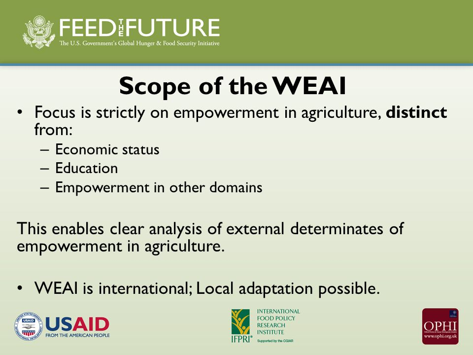 Scope of the WEAI Focus is strictly on empowerment in agriculture, distinct from: – Economic status – Education – Empowerment in other domains This enables clear analysis of external determinates of empowerment in agriculture.