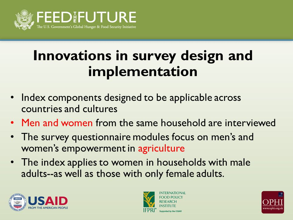 Innovations in survey design and implementation Index components designed to be applicable across countries and cultures Men and women from the same household are interviewed The survey questionnaire modules focus on men's and women's empowerment in agriculture The index applies to women in households with male adults--as well as those with only female adults.