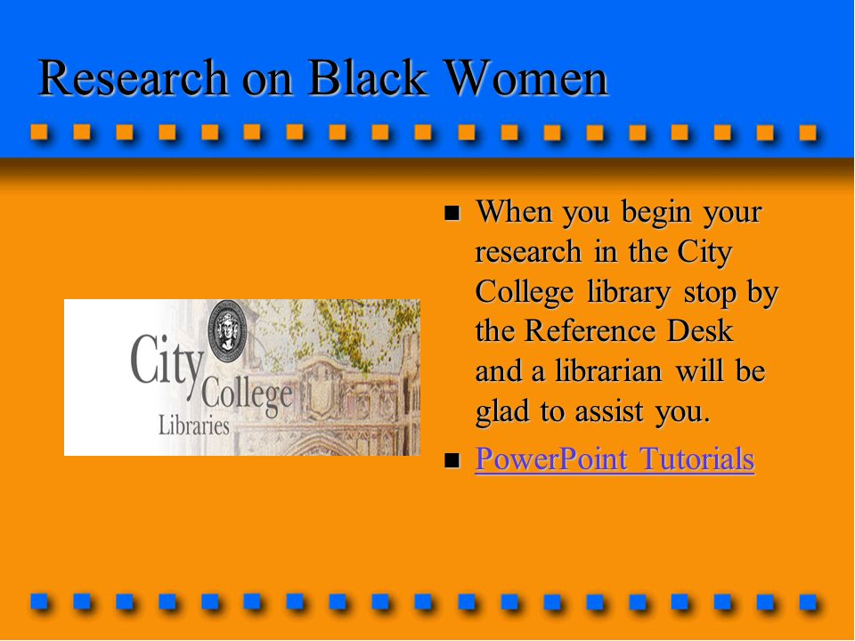 Research on Black Women n When you begin your research in the City College library stop by the Reference Desk and a librarian will be glad to assist you.