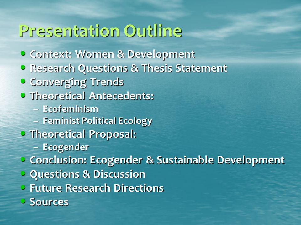 Presentation Outline Context: Women & Development Context: Women & Development Research Questions & Thesis Statement Research Questions & Thesis Statement Converging Trends Converging Trends Theoretical Antecedents: Theoretical Antecedents: –Ecofeminism –Feminist Political Ecology Theoretical Proposal: Theoretical Proposal: –Ecogender Conclusion: Ecogender & Sustainable Development Conclusion: Ecogender & Sustainable Development Questions & Discussion Questions & Discussion Future Research Directions Future Research Directions Sources Sources