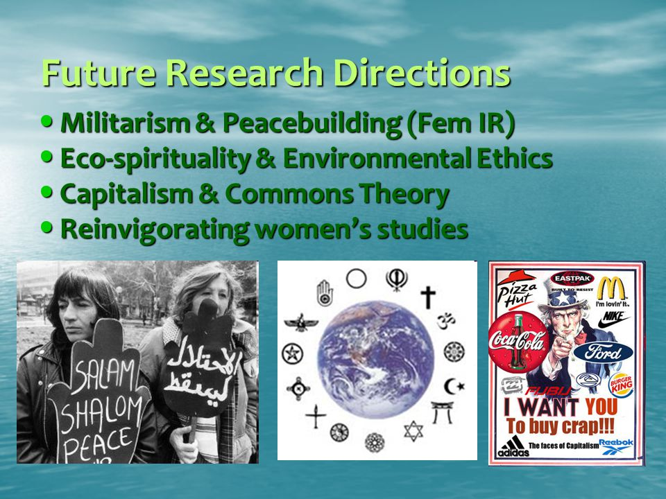 Future Research Directions Militarism & Peacebuilding (Fem IR) Militarism & Peacebuilding (Fem IR) Eco-spirituality & Environmental Ethics Eco-spirituality & Environmental Ethics Capitalism & Commons Theory Capitalism & Commons Theory Reinvigorating women's studies Reinvigorating women's studies
