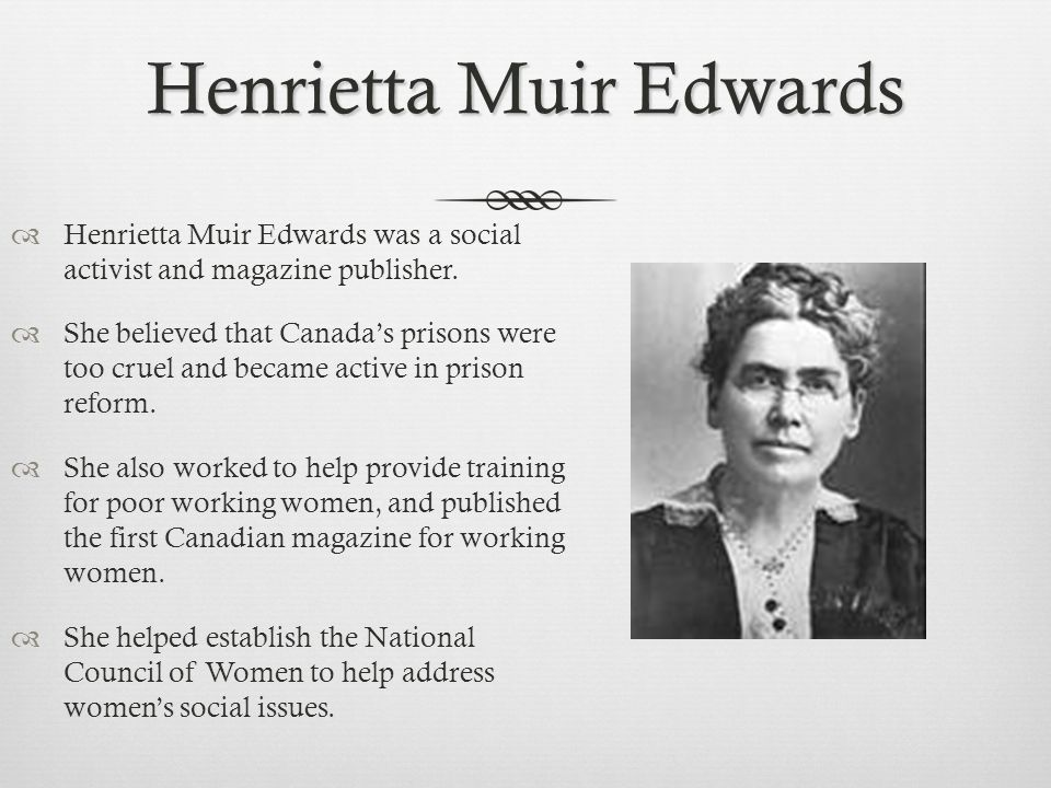 Henrietta Muir Edwards  Henrietta Muir Edwards was a social activist and magazine publisher.