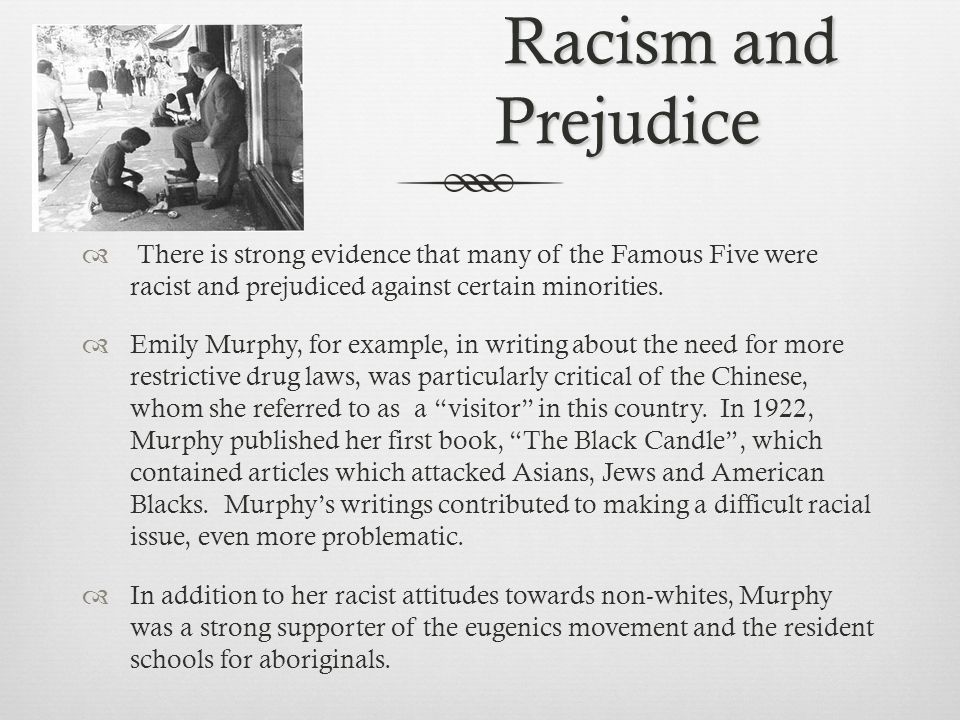 Racism and Prejudice Racism and Prejudice  There is strong evidence that many of the Famous Five were racist and prejudiced against certain minorities.