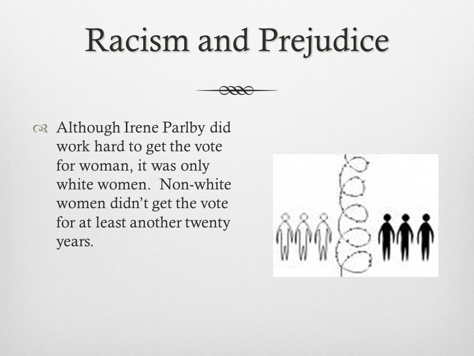 Racism and Prejudice  Although Irene Parlby did work hard to get the vote for woman, it was only white women.
