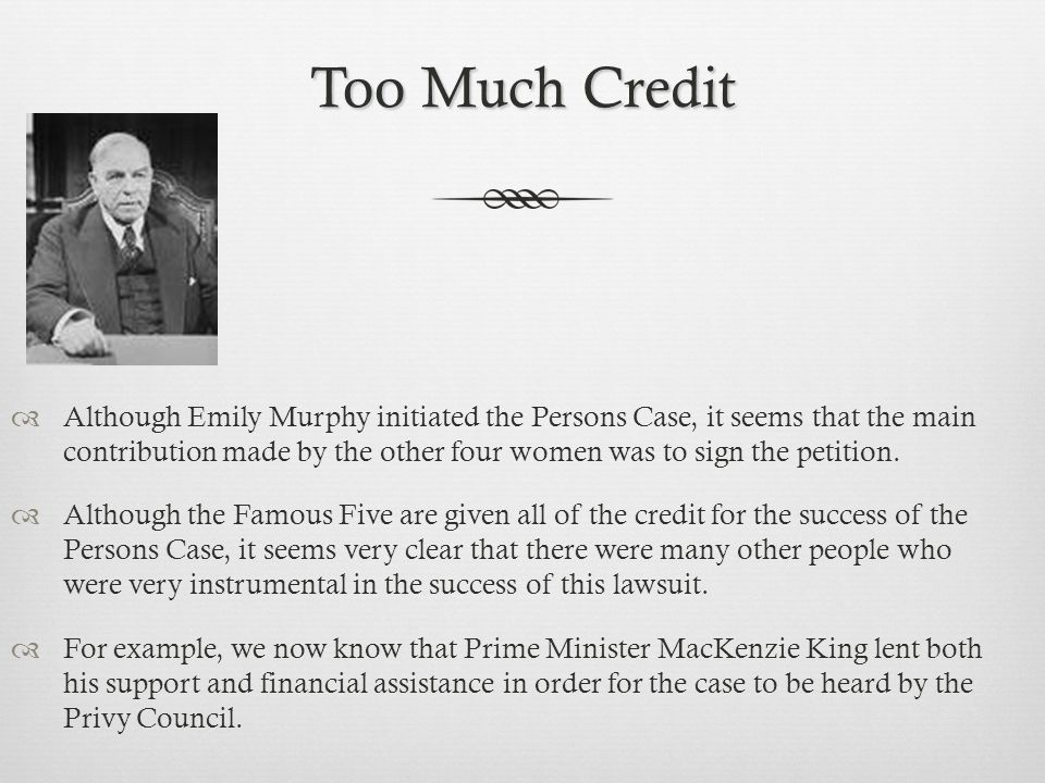 Too Much Credit  Although Emily Murphy initiated the Persons Case, it seems that the main contribution made by the other four women was to sign the petition.