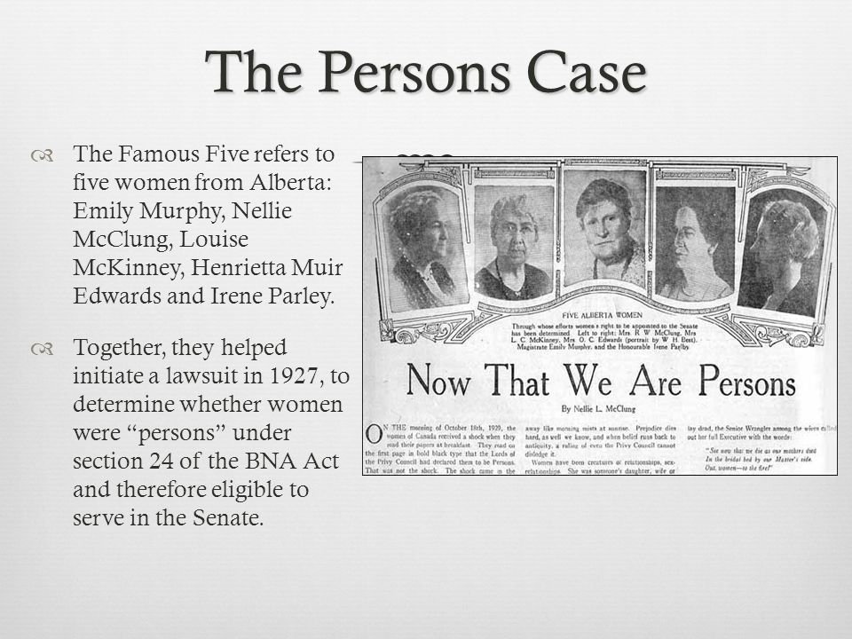The Persons Case  The Famous Five refers to five women from Alberta: Emily Murphy, Nellie McClung, Louise McKinney, Henrietta Muir Edwards and Irene Parley.
