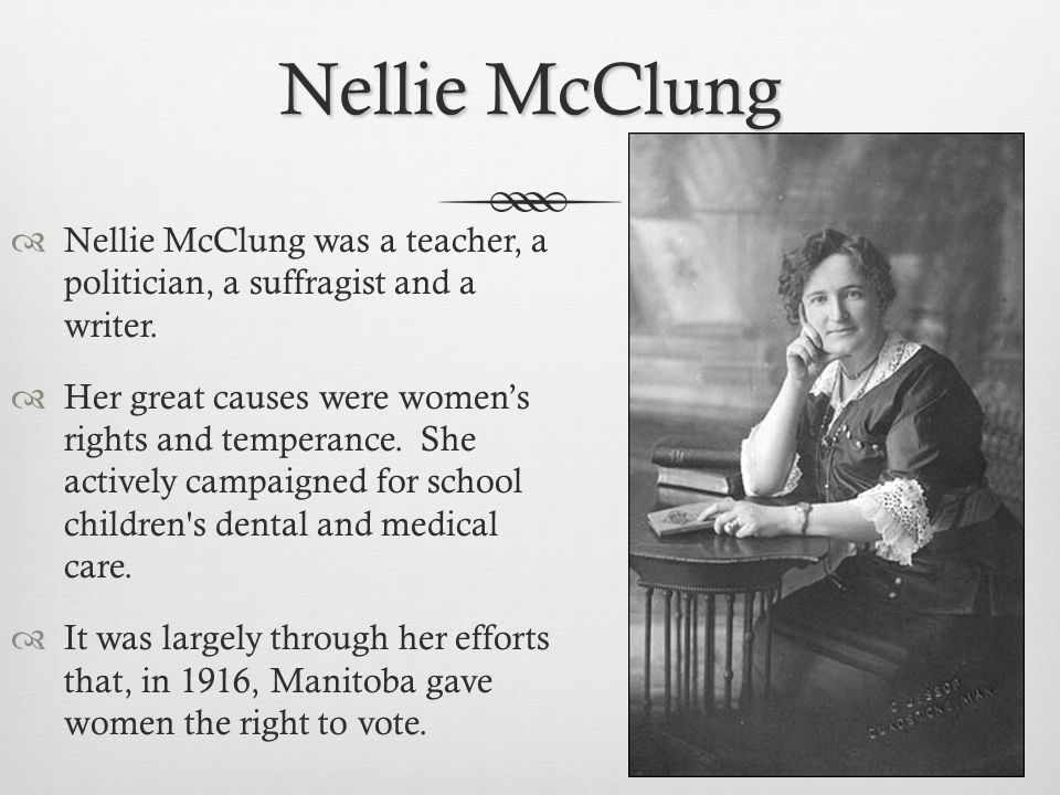 Nellie McClung  Nellie McClung was a teacher, a politician, a suffragist and a writer.