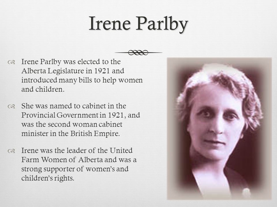 Irene Parlby  Irene Parlby was elected to the Alberta Legislature in 1921 and introduced many bills to help women and children.