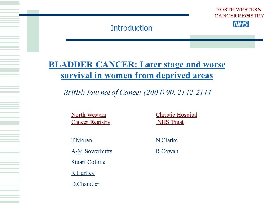 NORTH WESTERN CANCER REGISTRY BLADDER CANCER: Later stage and worse survival in women from deprived areas British Journal of Cancer (2004) 90, 2142-2144 North Western Cancer Registry T.Moran A-M Sowerbutts Stuart Collins R Hartley D.Chandler Christie Hospital NHS Trust N.Clarke R.Cowan Introduction