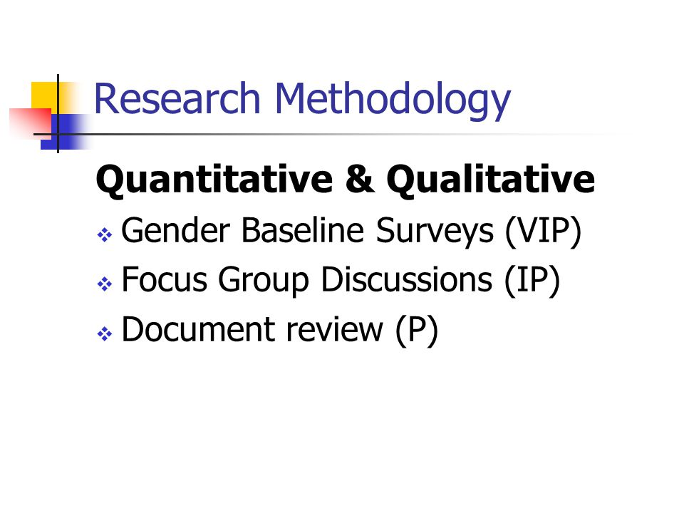 Research Methodology Quantitative & Qualitative  Gender Baseline Surveys (VIP)  Focus Group Discussions (IP)  Document review (P)