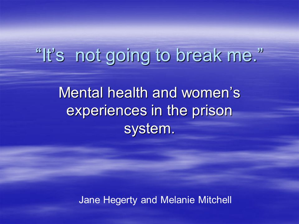 It's not going to break me. Mental health and women's experiences in the prison system.