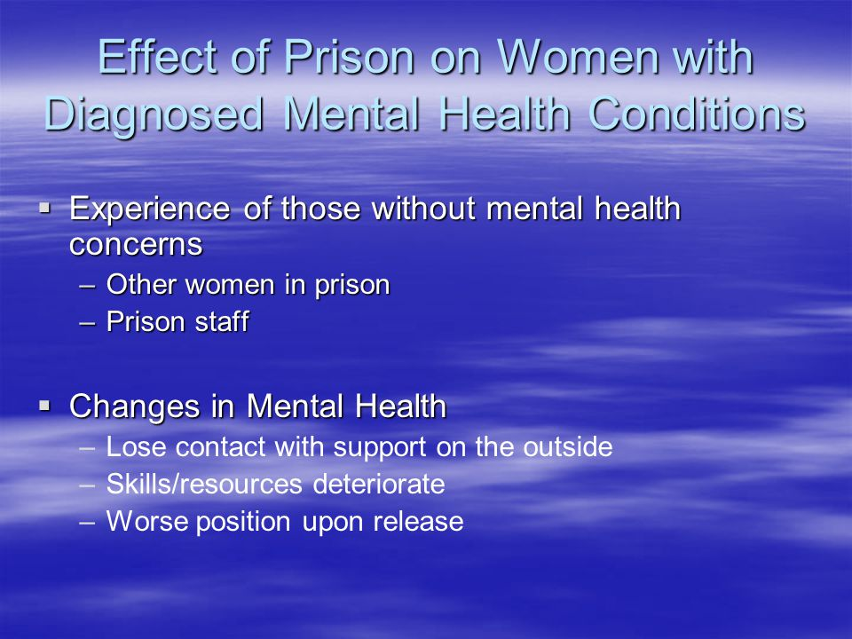 Effect of Prison on Women with Diagnosed Mental Health Conditions  Experience of those without mental health concerns –Other women in prison –Prison staff  Changes in Mental Health – –Lose contact with support on the outside – –Skills/resources deteriorate – –Worse position upon release