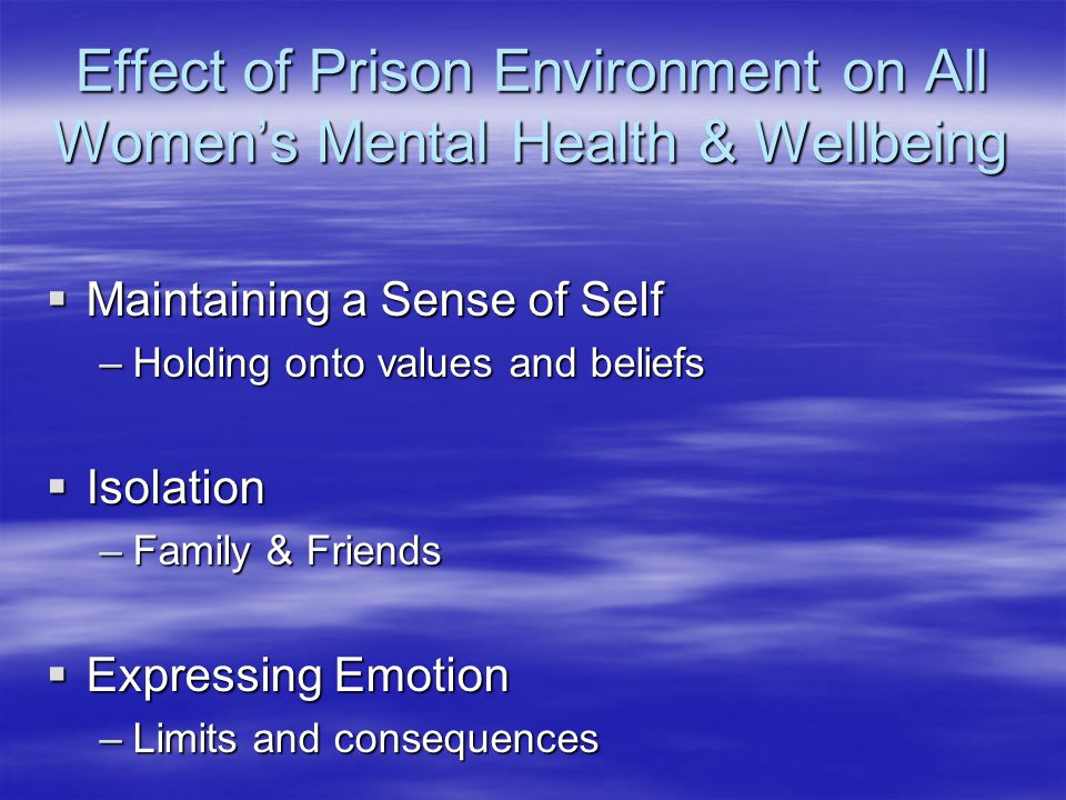 Effect of Prison Environment on All Women's Mental Health & Wellbeing  Maintaining a Sense of Self –Holding onto values and beliefs  Isolation –Family & Friends  Expressing Emotion –Limits and consequences