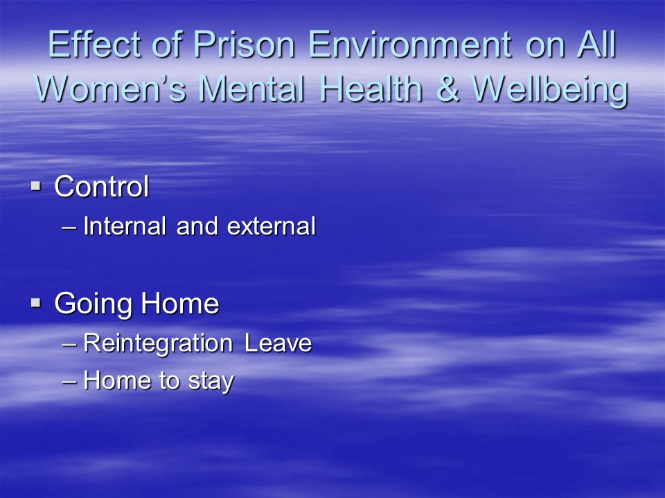 Effect of Prison Environment on All Women's Mental Health & Wellbeing  Control –Internal and external  Going Home –Reintegration Leave –Home to stay