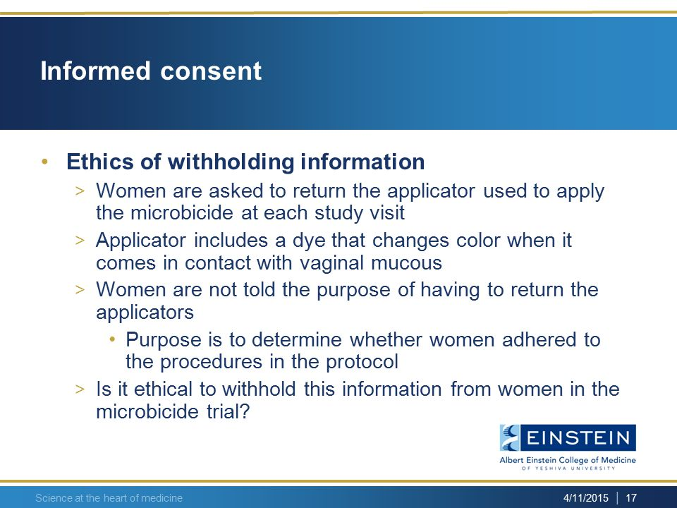| 17 4/11/2015 Science at the heart of medicine Informed consent Ethics of withholding information > Women are asked to return the applicator used to apply the microbicide at each study visit > Applicator includes a dye that changes color when it comes in contact with vaginal mucous > Women are not told the purpose of having to return the applicators Purpose is to determine whether women adhered to the procedures in the protocol > Is it ethical to withhold this information from women in the microbicide trial