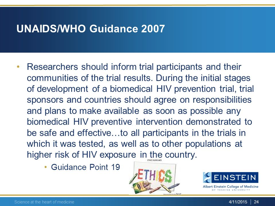 | 24 4/11/2015 Science at the heart of medicine UNAIDS/WHO Guidance 2007 Researchers should inform trial participants and their communities of the trial results.