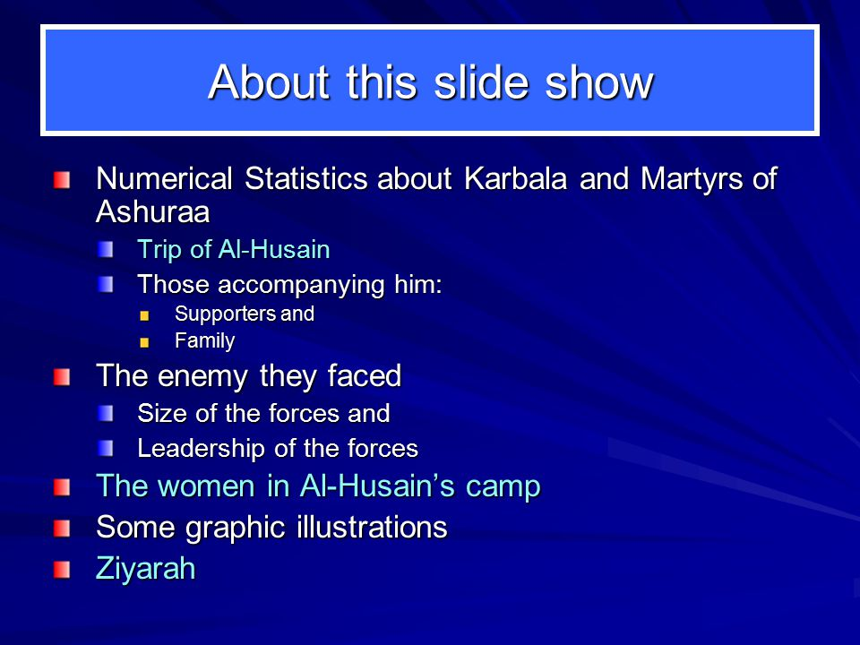 About this slide show Numerical Statistics about Karbala and Martyrs of Ashuraa Trip of Al-Husain Those accompanying him: Supporters and Family The enemy they faced Size of the forces and Leadership of the forces The women in Al-Husain's camp Some graphic illustrations Ziyarah