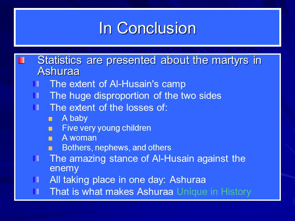 In Conclusion Statistics are presented about the martyrs in Ashuraa The extent of Al-Husain s camp The huge disproportion of the two sides The extent of the losses of: A baby Five very young children A woman Bothers, nephews, and others The amazing stance of Al-Husain against the enemy All taking place in one day: Ashuraa That is what makes Ashuraa Unique in History