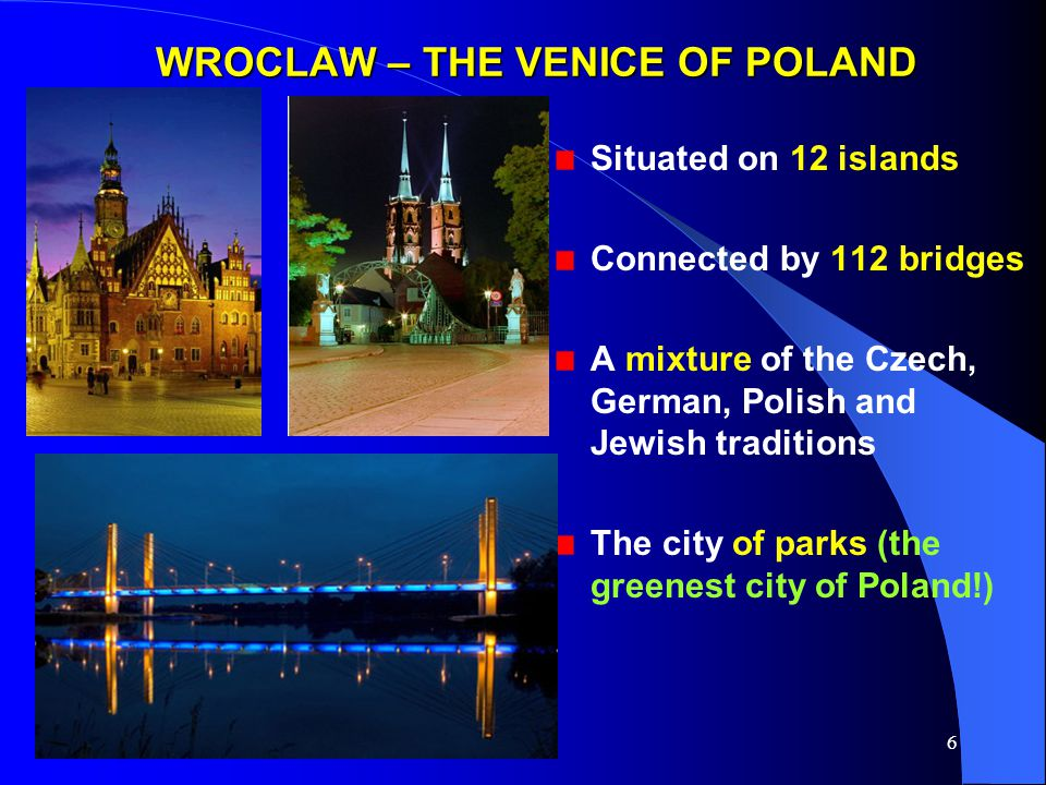 6 WROCLAW – THE VENICE OF POLAND Situated on 12 islands Connected by 112 bridges A mixture of the Czech, German, Polish and Jewish traditions The city of parks (the greenest city of Poland!)