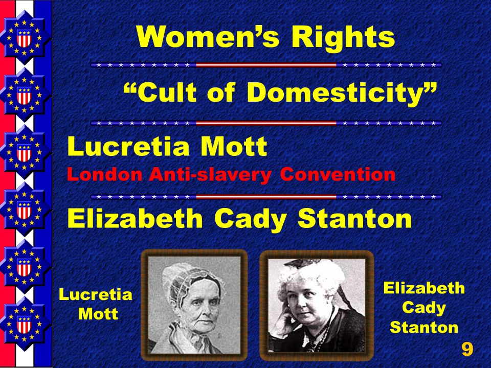 9 Women's Rights Lucretia Mott London Anti-slavery Convention Elizabeth Cady Stanton Lucretia Mott Elizabeth Cady Stanton Cult of Domesticity