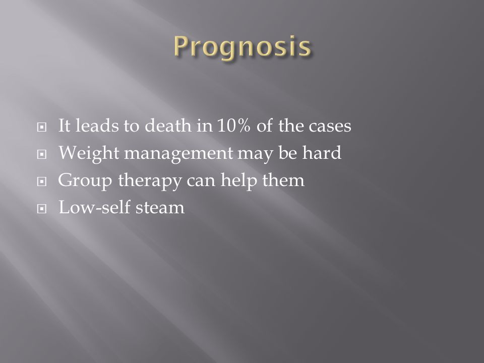  It leads to death in 10% of the cases  Weight management may be hard  Group therapy can help them  Low-self steam