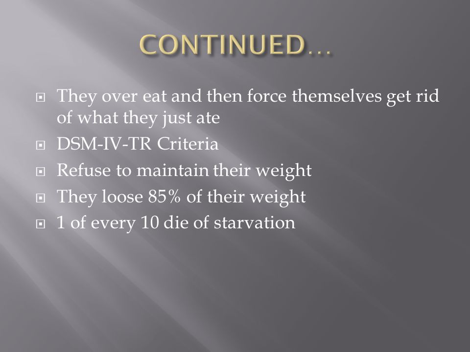  They over eat and then force themselves get rid of what they just ate  DSM-IV-TR Criteria  Refuse to maintain their weight  They loose 85% of their weight  1 of every 10 die of starvation