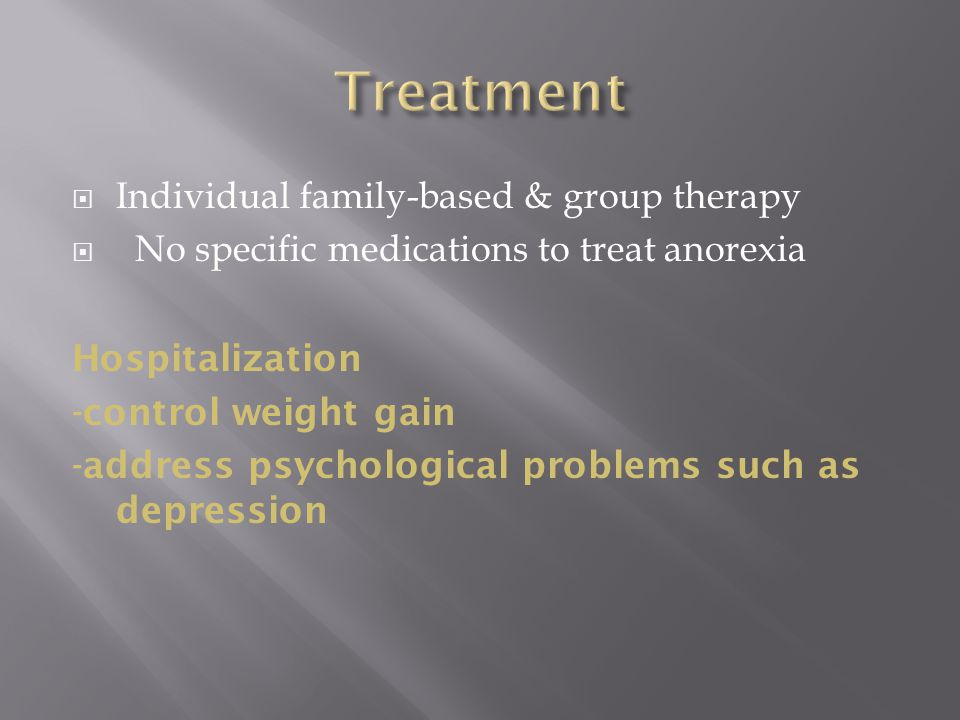  Individual family-based & group therapy  No specific medications to treat anorexia Hospitalization -control weight gain -address psychological problems such as depression