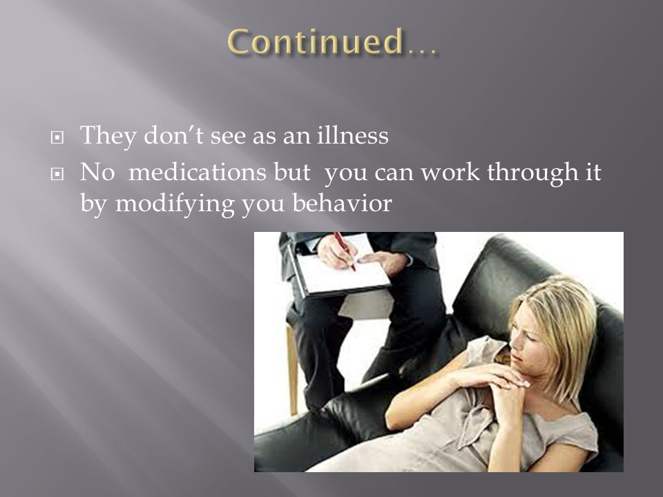  They don't see as an illness  No medications but you can work through it by modifying you behavior