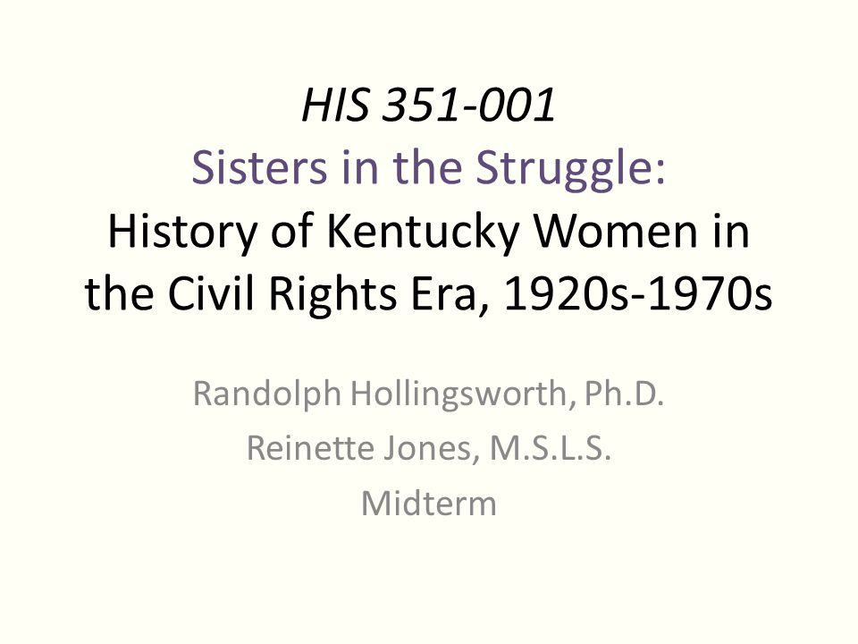 HIS 351-001 Sisters in the Struggle: History of Kentucky Women in the Civil Rights Era, 1920s-1970s Randolph Hollingsworth, Ph.D.