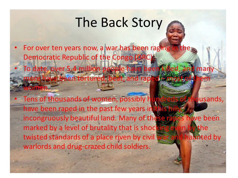 The Back Story For over ten years now, a war has been raging in the Democratic Republic of the Congo (DRC).