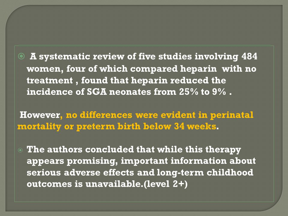  A systematic review of five studies involving 484 women, four of which compared heparin with no treatment, found that heparin reduced the incidence of SGA neonates from 25% to 9%.