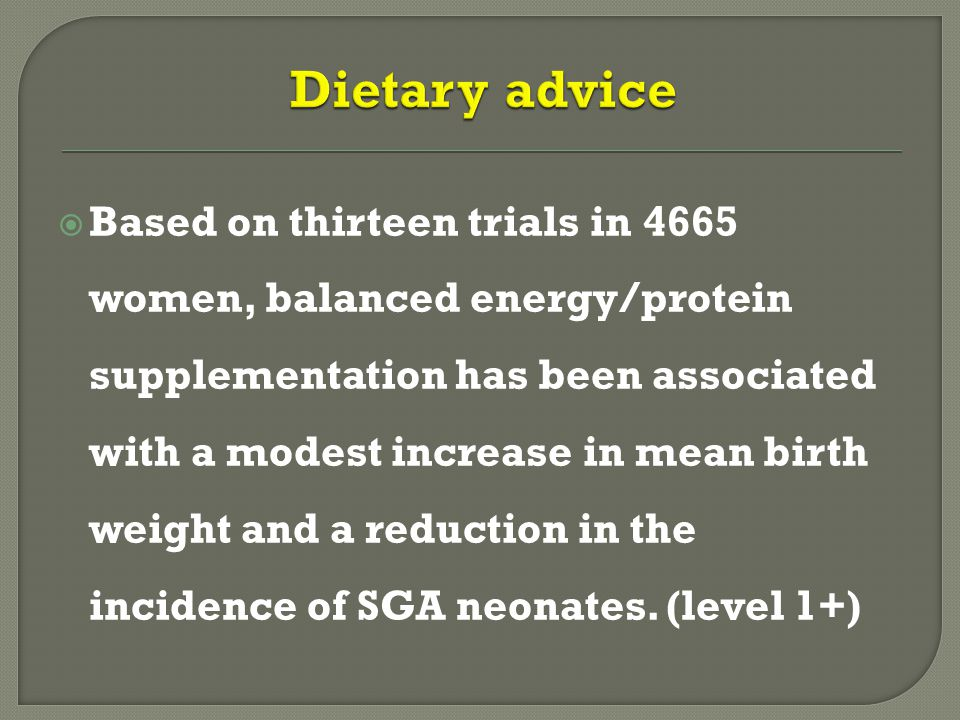  Based on thirteen trials in 4665 women, balanced energy/protein supplementation has been associated with a modest increase in mean birth weight and a reduction in the incidence of SGA neonates.