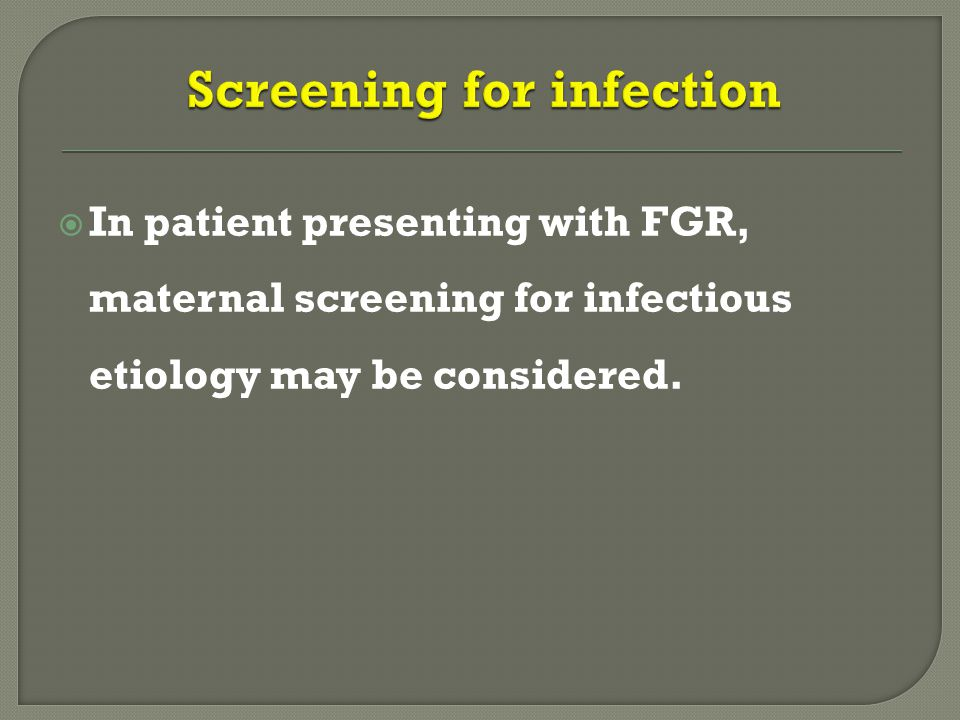  In patient presenting with FGR, maternal screening for infectious etiology may be considered.