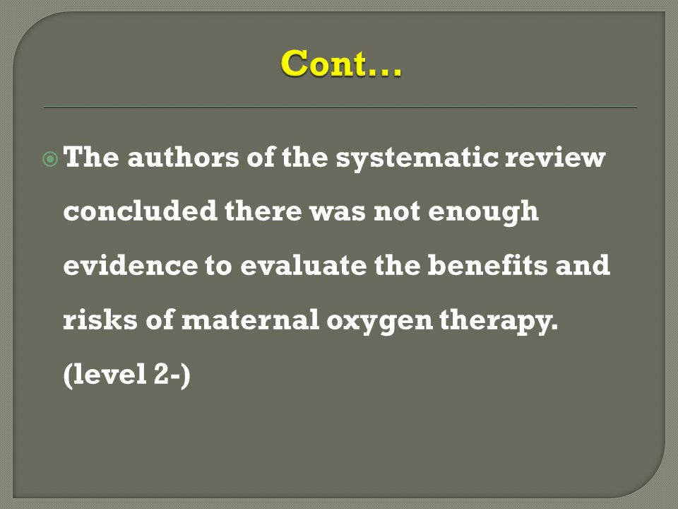  The authors of the systematic review concluded there was not enough evidence to evaluate the benefits and risks of maternal oxygen therapy.