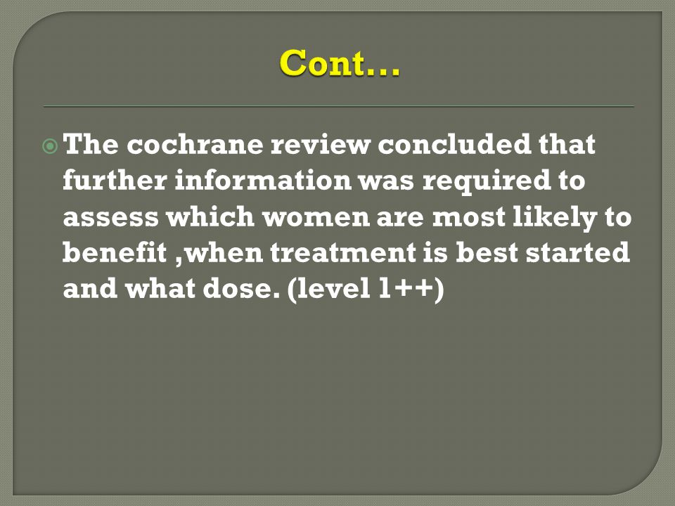  The cochrane review concluded that further information was required to assess which women are most likely to benefit,when treatment is best started and what dose.