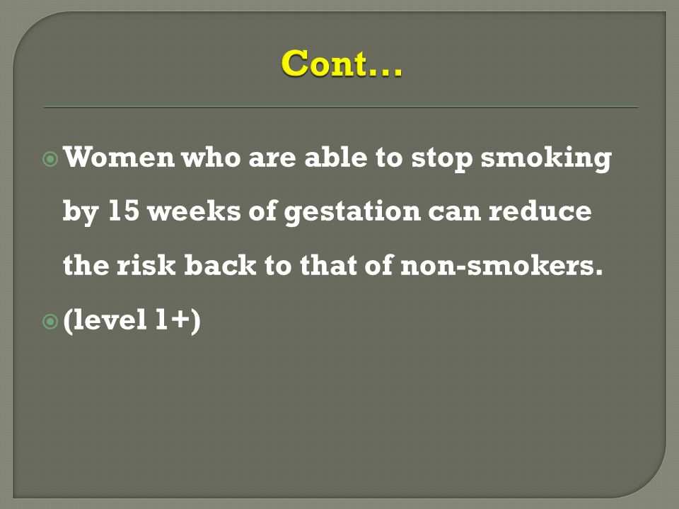  Women who are able to stop smoking by 15 weeks of gestation can reduce the risk back to that of non-smokers.