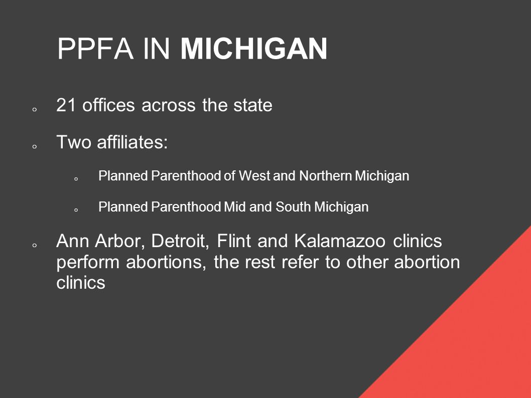 PPFA IN MICHIGAN o 21 offices across the state o Two affiliates: o Planned Parenthood of West and Northern Michigan o Planned Parenthood Mid and South Michigan o Ann Arbor, Detroit, Flint and Kalamazoo clinics perform abortions, the rest refer to other abortion clinics
