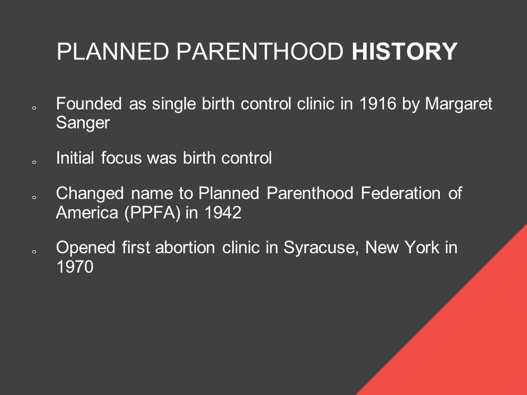 PLANNED PARENTHOOD HISTORY o Founded as single birth control clinic in 1916 by Margaret Sanger o Initial focus was birth control o Changed name to Planned Parenthood Federation of America (PPFA) in 1942 o Opened first abortion clinic in Syracuse, New York in 1970