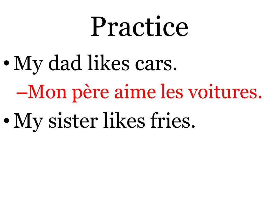 Practice My dad likes cars. – Mon père aime les voitures. My sister likes fries.