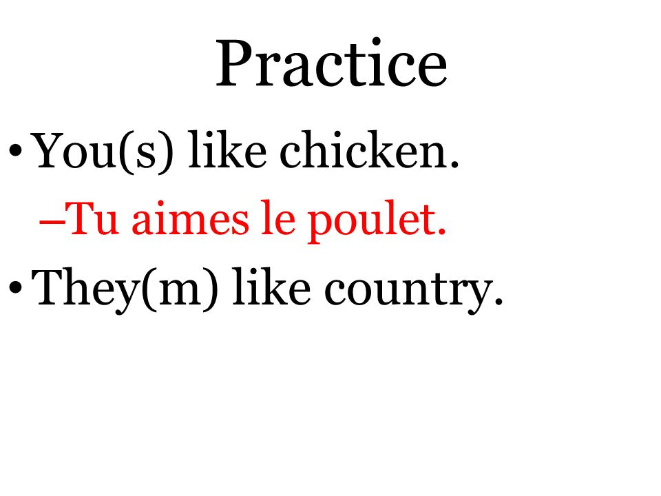 Practice You(s) like chicken. – Tu aimes le poulet. They(m) like country.