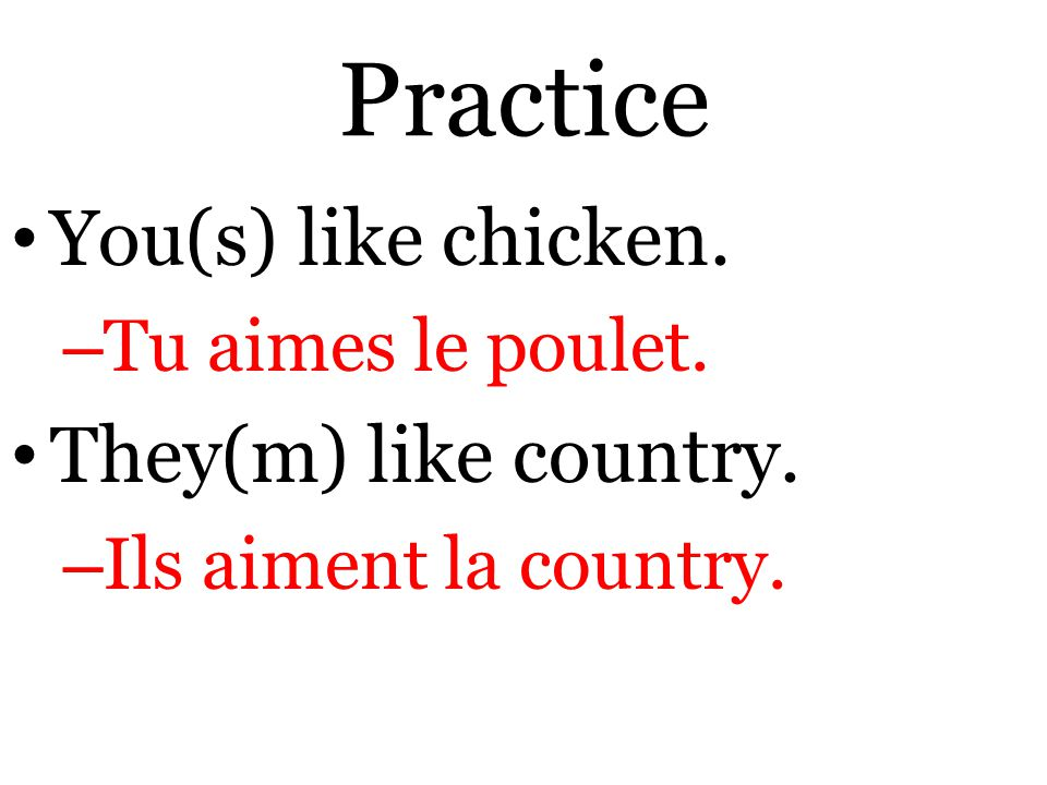 Practice You(s) like chicken. – Tu aimes le poulet. They(m) like country. – Ils aiment la country.