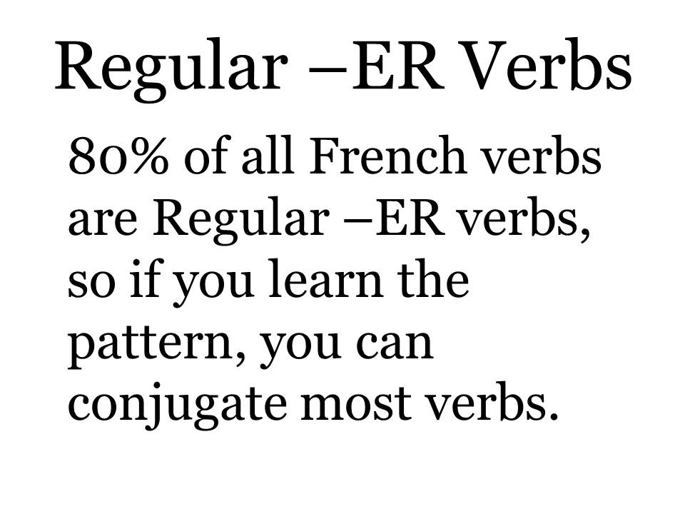 Regular –ER Verbs 80% of all French verbs are Regular –ER verbs, so if you learn the pattern, you can conjugate most verbs.