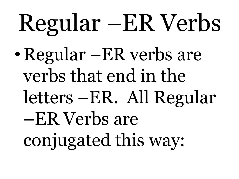 Regular –ER Verbs Regular –ER verbs are verbs that end in the letters –ER.