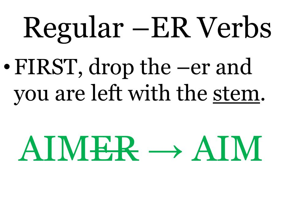 Regular –ER Verbs FIRST, drop the –er and you are left with the stem. AIMER → AIM