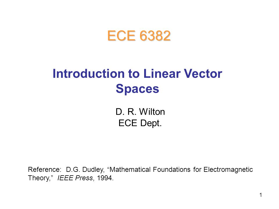 1 D. R. Wilton ECE Dept. ECE 6382 Introduction to Linear Vector Spaces Reference: D.G.